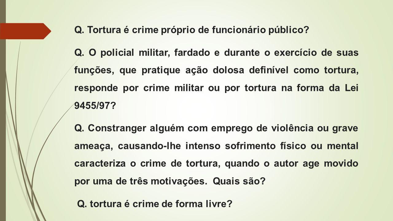 Q. Tortura é crime próprio de funcionário público? Q. O policial militar, fardado e durante o exercício de suas funções, que pratique ação dolosa defi