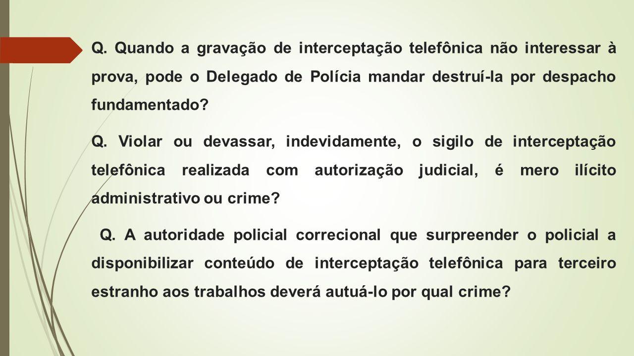 Q. Quando a gravação de interceptação telefônica não interessar à prova, pode o Delegado de Polícia mandar destruí-la por despacho fundamentado? Q. Vi
