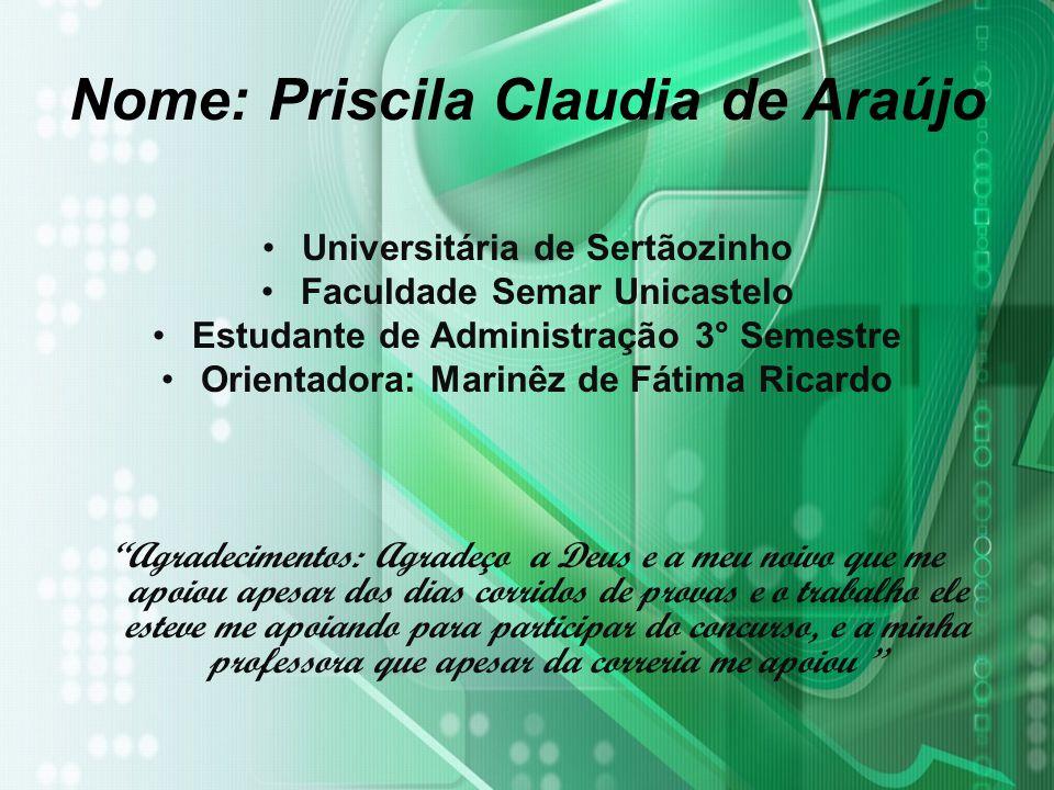Nome: Priscila Claudia de Araújo Universitária de Sertãozinho Faculdade Semar Unicastelo Estudante de Administração 3° Semestre Orientadora: Marinêz d