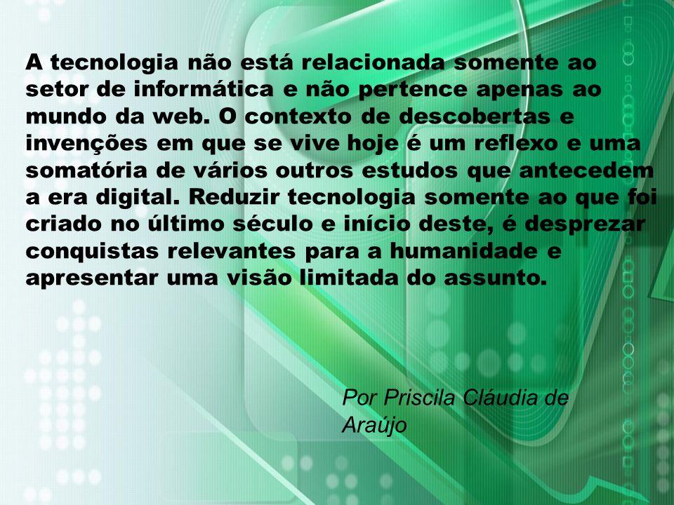 Por Priscila Cláudia de Araújo A tecnologia não está relacionada somente ao setor de informática e não pertence apenas ao mundo da web. O contexto de