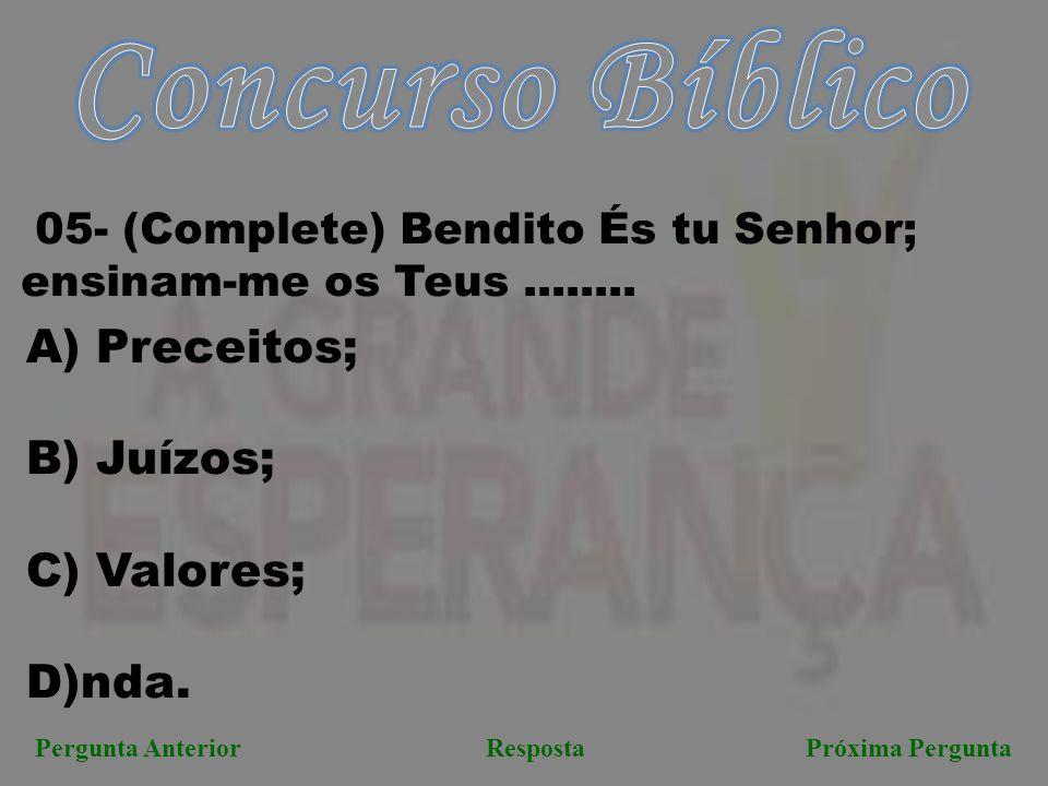 Próxima PerguntaPergunta AnteriorResposta 05- (Complete) Bendito És tu Senhor; ensinam-me os Teus........ A) Preceitos; B) Juízos; C) Valores; D)nda.