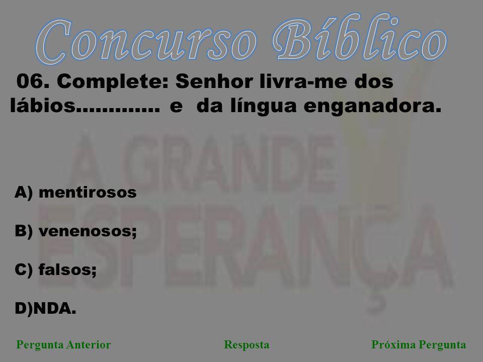 Próxima PerguntaPergunta AnteriorResposta 06.Complete: Senhor livra-me dos lábios.............