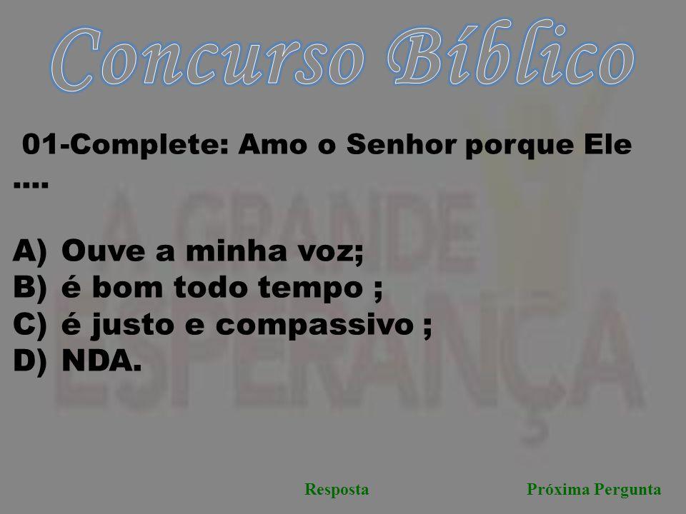 Próxima PerguntaResposta 01-Complete: Amo o Senhor porque Ele....