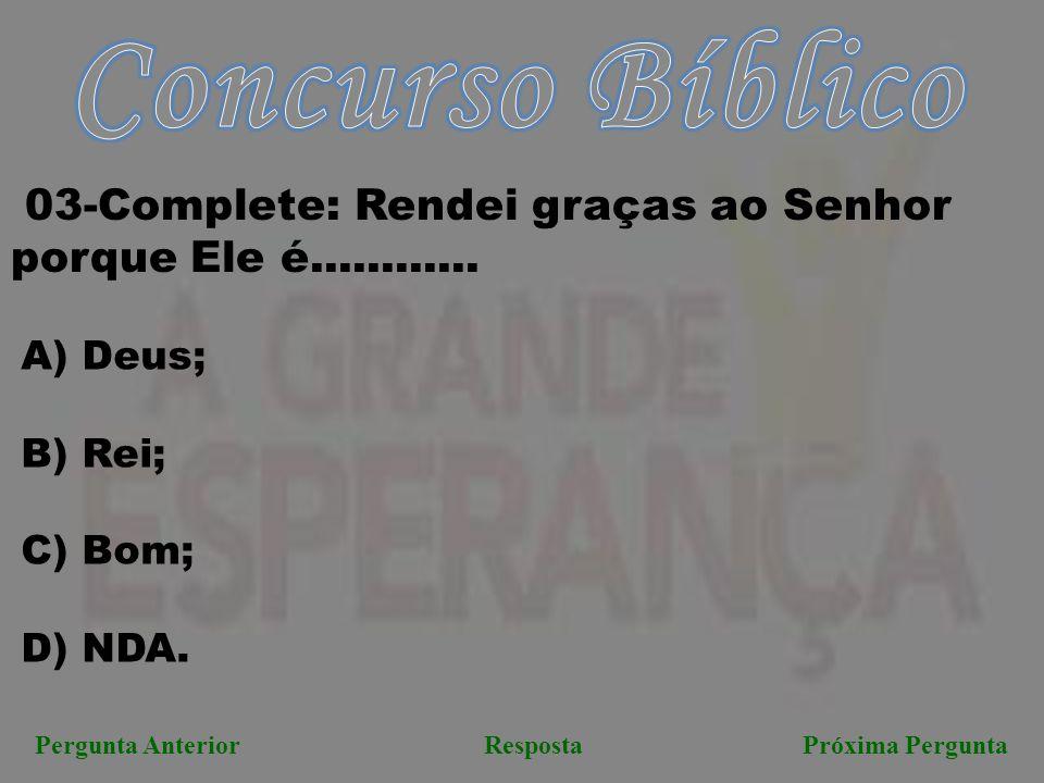 Próxima PerguntaPergunta AnteriorResposta 03-Complete: Rendei graças ao Senhor porque Ele é............