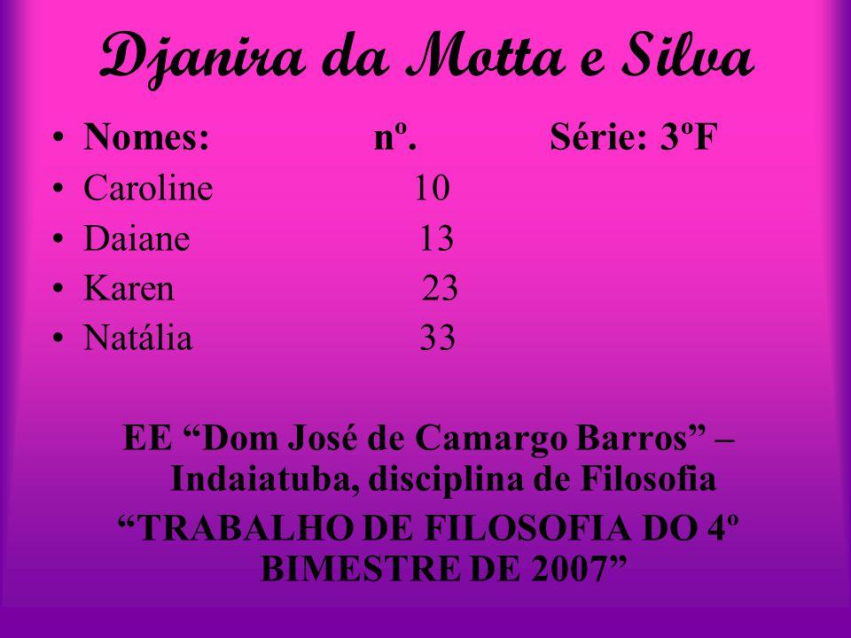 """Djanira da Motta e Silva Nomes: nº. Série: 3ºF Caroline 10 Daiane 13 Karen 23 Natália 33 EE """"Dom José de Camargo Barros"""" – Indaiatuba, disciplina de F"""