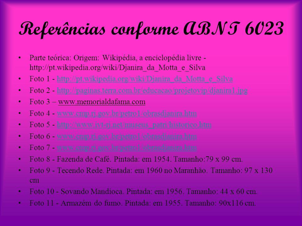 Referências conforme ABNT 6023 Parte teórica: Origem: Wikipédia, a enciclopédia livre - http://pt.wikipedia.org/wiki/Djanira_da_Motta_e_Silva Foto 1 - http://pt.wikipedia.org/wiki/Djanira_da_Motta_e_Silvahttp://pt.wikipedia.org/wiki/Djanira_da_Motta_e_Silva Foto 2 - http://paginas.terra.com.br/educacao/projetovip/djanira1.jpghttp://paginas.terra.com.br/educacao/projetovip/djanira1.jpg Foto 3 – www.memorialdafama.com Foto 4 - www.cmp.rj.gov.br/petro1/obrasdjanira.htmwww.cmp.rj.gov.br/petro1/obrasdjanira.htm Foto 5 - http://www.ivt-rj.net/museus_patri/historico.htmhttp://www.ivt-rj.net/museus_patri/historico.htm Foto 6 - www.cmp.rj.gov.br/petro1/obrasdjanira.htmwww.cmp.rj.gov.br/petro1/obrasdjanira.htm Foto 7 - www.cmp.rj.gov.br/petro1/obrasdjanira.htmwww.cmp.rj.gov.br/petro1/obrasdjanira.htm Foto 8 - Fazenda de Café.