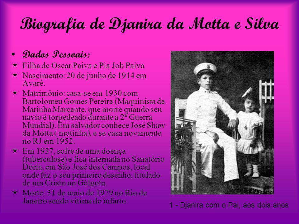 Biografia de Djanira da Motta e Silva Dados Pessoais:  Filha de Oscar Paiva e Pia Job Paiva  Nascimento: 20 de junho de 1914 em Avaré.