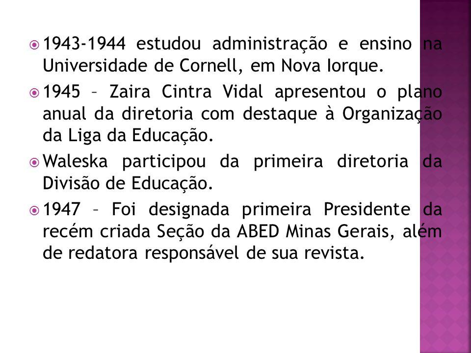  1943-1944 estudou administração e ensino na Universidade de Cornell, em Nova Iorque.  1945 – Zaira Cintra Vidal apresentou o plano anual da diretor