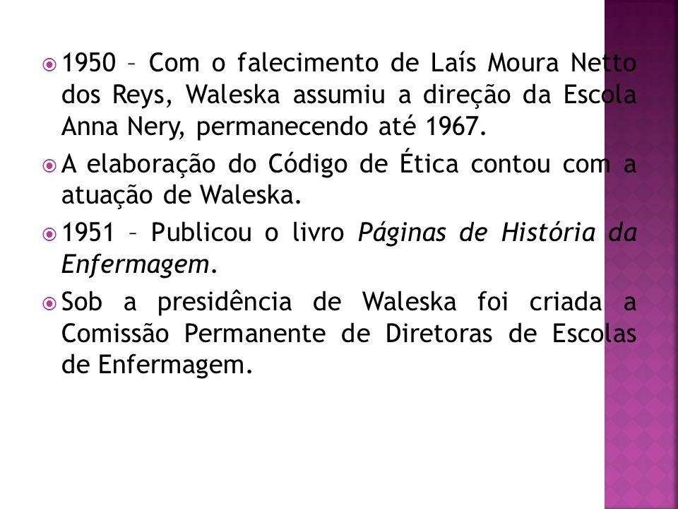  1950 – Com o falecimento de Laís Moura Netto dos Reys, Waleska assumiu a direção da Escola Anna Nery, permanecendo até 1967.  A elaboração do Códig