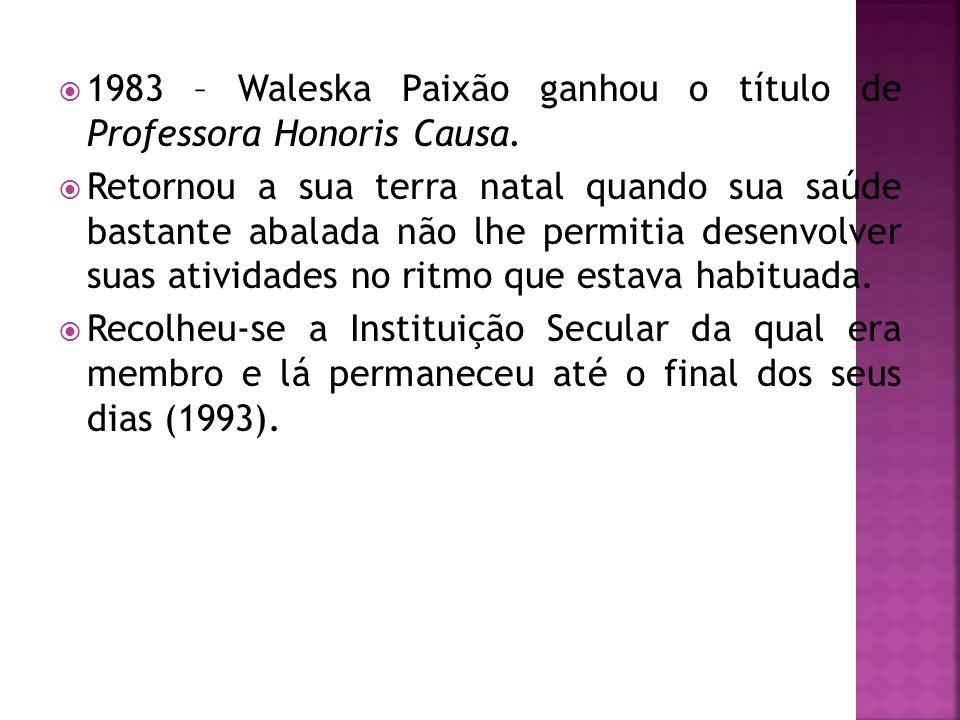  1983 – Waleska Paixão ganhou o título de Professora Honoris Causa.  Retornou a sua terra natal quando sua saúde bastante abalada não lhe permitia d