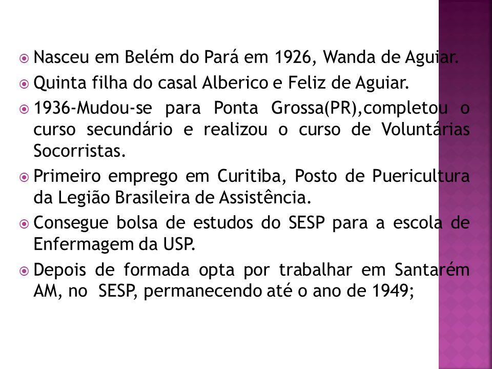  Nasceu em Belém do Pará em 1926, Wanda de Aguiar.  Quinta filha do casal Alberico e Feliz de Aguiar.  1936-Mudou-se para Ponta Grossa(PR),completo