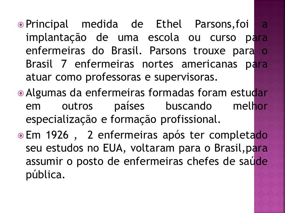 Principal medida de Ethel Parsons,foi a implantação de uma escola ou curso para enfermeiras do Brasil. Parsons trouxe para o Brasil 7 enfermeiras no
