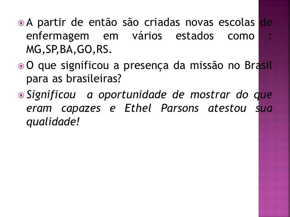  A partir de então são criadas novas escolas de enfermagem em vários estados como : MG,SP,BA,GO,RS.  O que significou a presença da missão no Brasil