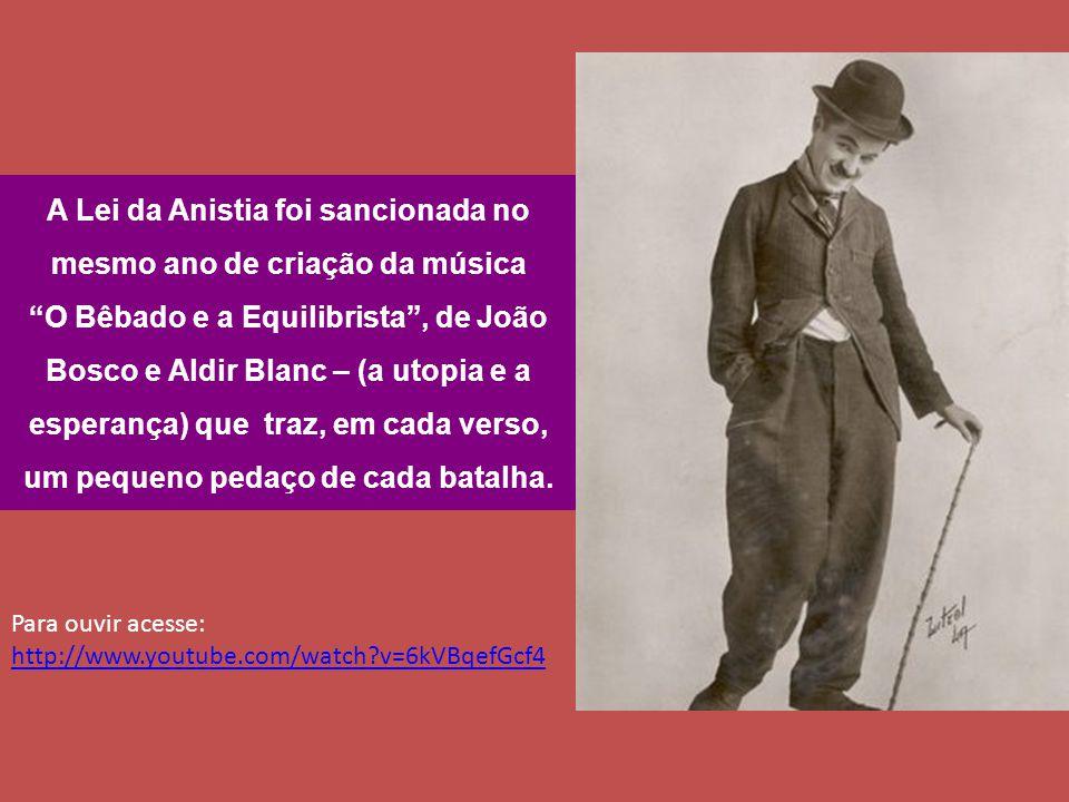 A Lei da Anistia foi sancionada no mesmo ano de criação da música O Bêbado e a Equilibrista , de João Bosco e Aldir Blanc – (a utopia e a esperança) que traz, em cada verso, um pequeno pedaço de cada batalha.