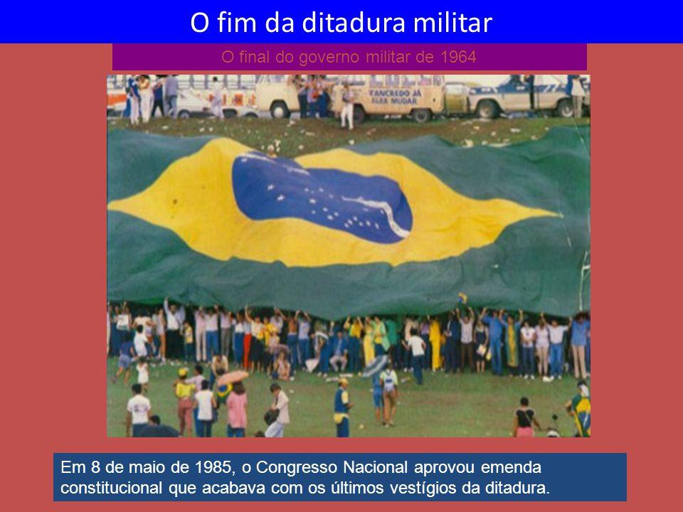 O final do governo militar de 1964 O fim da ditadura militar Em 8 de maio de 1985, o Congresso Nacional aprovou emenda constitucional que acabava com os últimos vestígios da ditadura.
