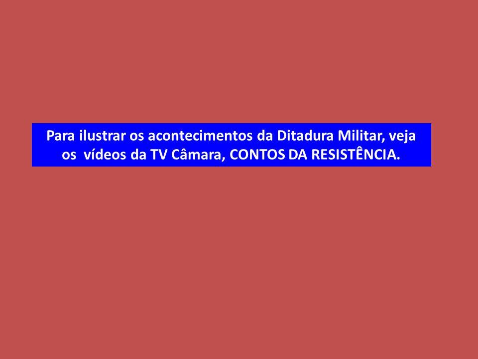 Para ilustrar os acontecimentos da Ditadura Militar, veja os vídeos da TV Câmara, CONTOS DA RESISTÊNCIA.