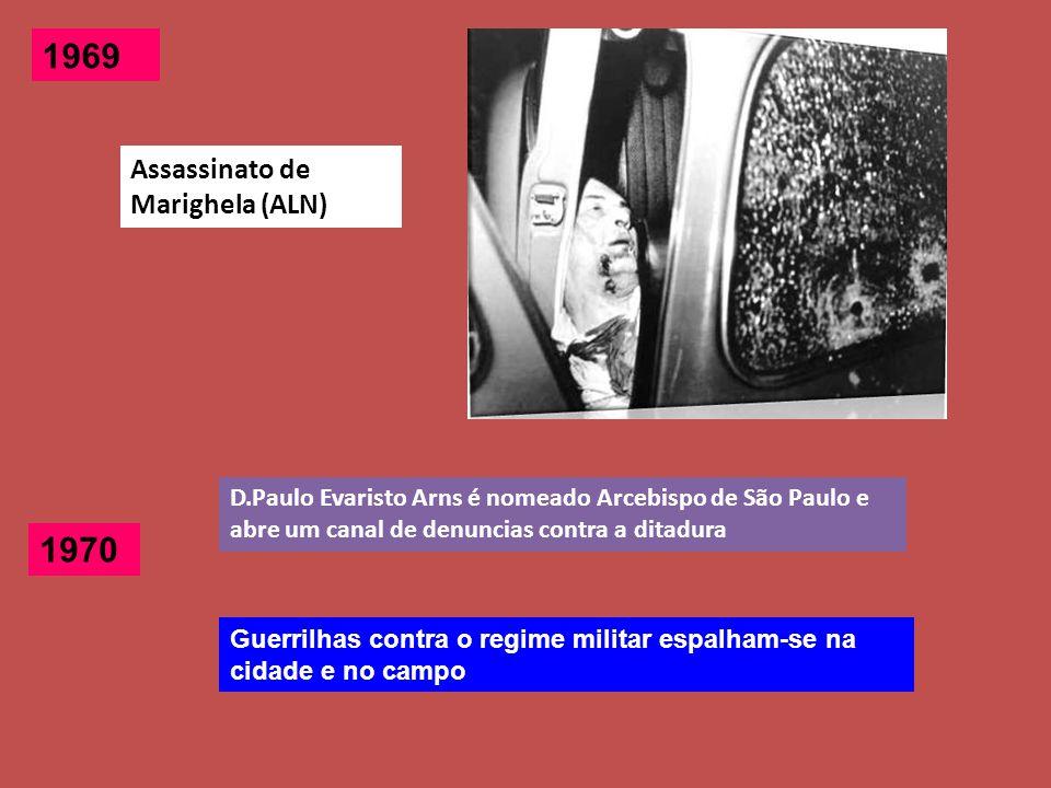 1969 Assassinato de Marighela (ALN) 1970 Guerrilhas contra o regime militar espalham-se na cidade e no campo D.Paulo Evaristo Arns é nomeado Arcebispo de São Paulo e abre um canal de denuncias contra a ditadura