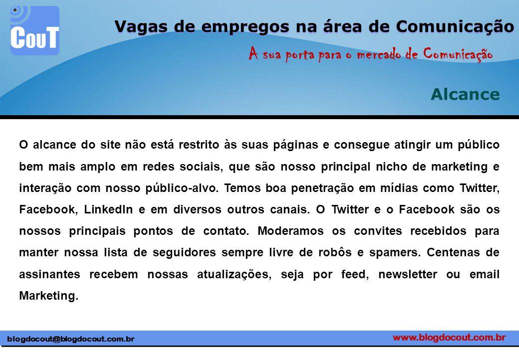 www.blogdocout.com.br blogdocout@blogdocout.com.br A sua porta para o mercado de Comunicação Vagas de empregos na área de Comunicação Alcance O alcance do site não está restrito às suas páginas e consegue atingir um público bem mais amplo em redes sociais, que são nosso principal nicho de marketing e interação com nosso público-alvo.