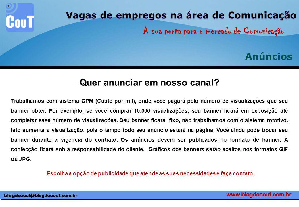 www.blogdocout.com.br blogdocout@blogdocout.com.br A sua porta para o mercado de Comunicação Vagas de empregos na área de Comunicação Anúncios Trabalhamos com sistema CPM (Custo por mil), onde você pagará pelo número de visualizações que seu banner obter.