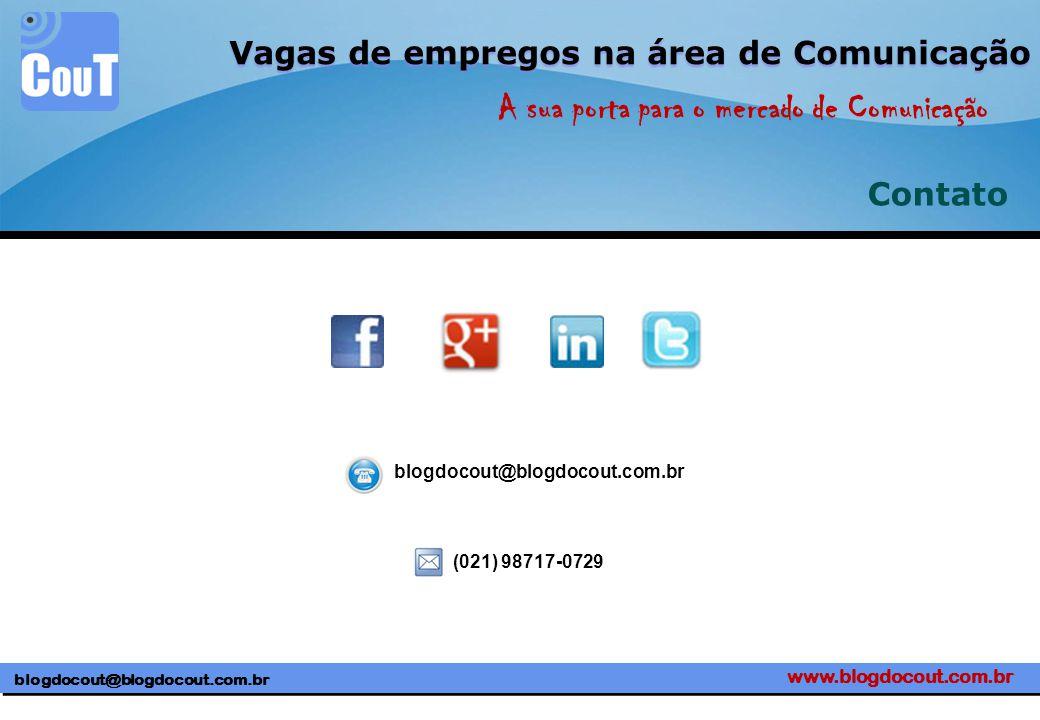 www.blogdocout.com.br blogdocout@blogdocout.com.br A sua porta para o mercado de Comunicação Vagas de empregos na área de Comunicação Contato blogdocout@blogdocout.com.br (021) 98717-0729