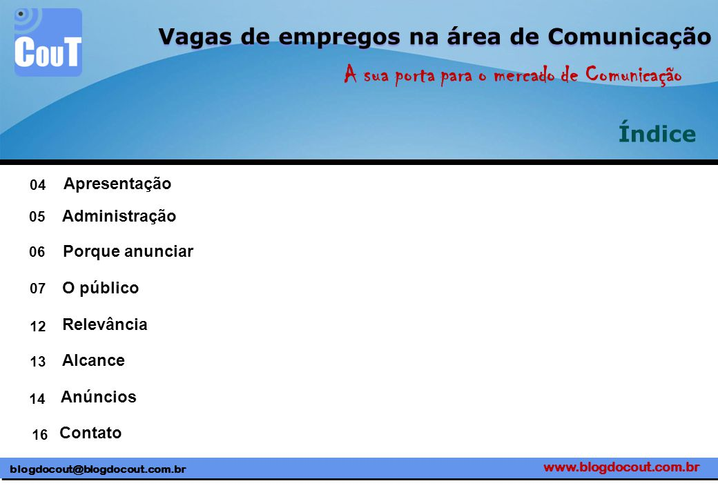blogdocout@blogdocout.com.br A sua porta para o mercado de Comunicação Vagas de empregos na área de Comunicação Índice Apresentação 04 05 06 07 12 13 14 16 Administração Porque anunciar O público Relevância Alcance Anúncios Contato