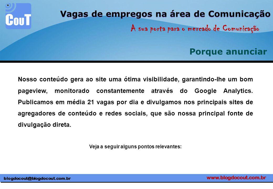 www.blogdocout.com.br blogdocout@blogdocout.com.br A sua porta para o mercado de Comunicação Vagas de empregos na área de Comunicação Porque anunciar Nosso conteúdo gera ao site uma ótima visibilidade, garantindo-lhe um bom pageview, monitorado constantemente através do Google Analytics.