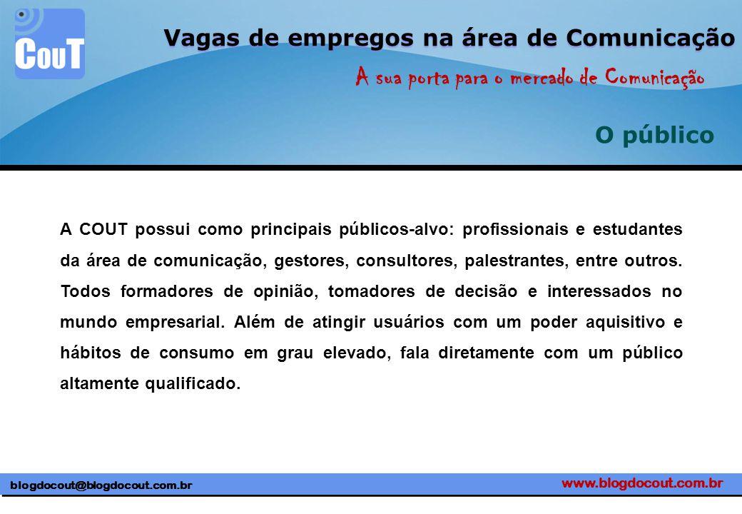www.blogdocout.com.br blogdocout@blogdocout.com.br A sua porta para o mercado de Comunicação Vagas de empregos na área de Comunicação O público A COUT possui como principais públicos-alvo: profissionais e estudantes da área de comunicação, gestores, consultores, palestrantes, entre outros.