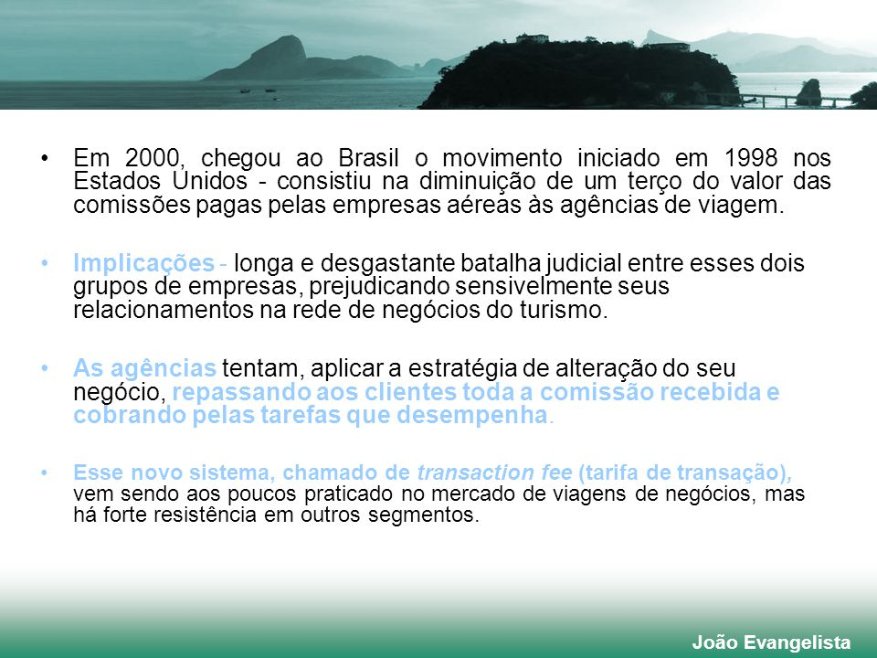 João Evangelista Em 2000, chegou ao Brasil o movimento iniciado em 1998 nos Estados Unidos - consistiu na diminuição de um terço do valor das comissões pagas pelas empresas aéreas às agências de viagem.