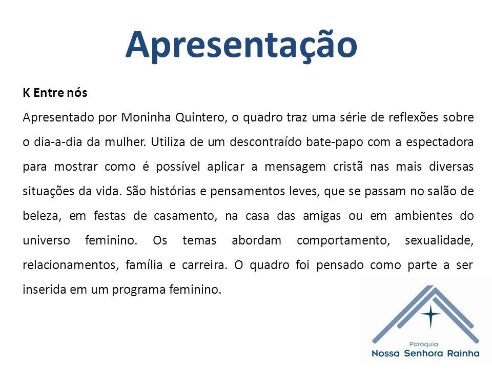Apresentação K Entre nós Apresentado por Moninha Quintero, o quadro traz uma série de reflexões sobre o dia-a-dia da mulher.