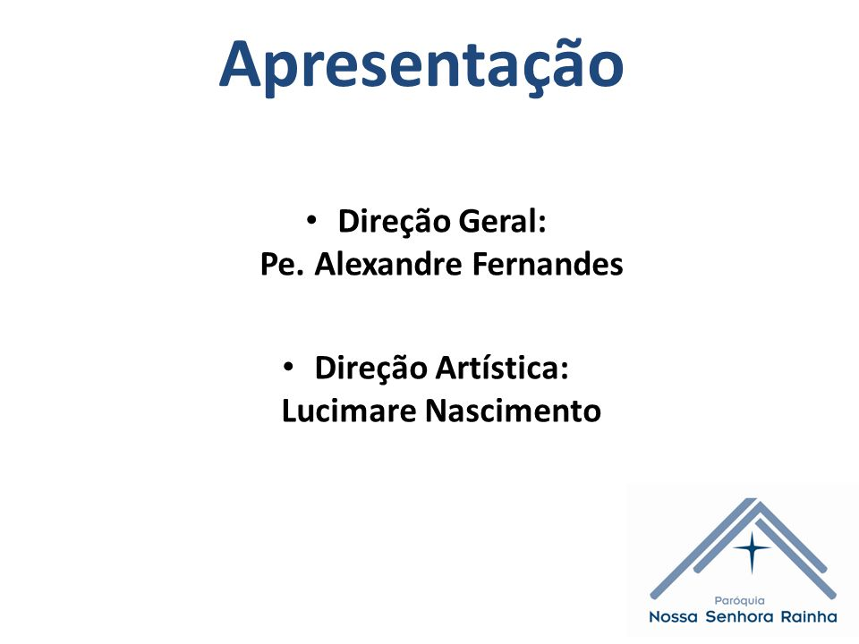 Apresentação Direção Geral: Pe. Alexandre Fernandes Direção Artística: Lucimare Nascimento