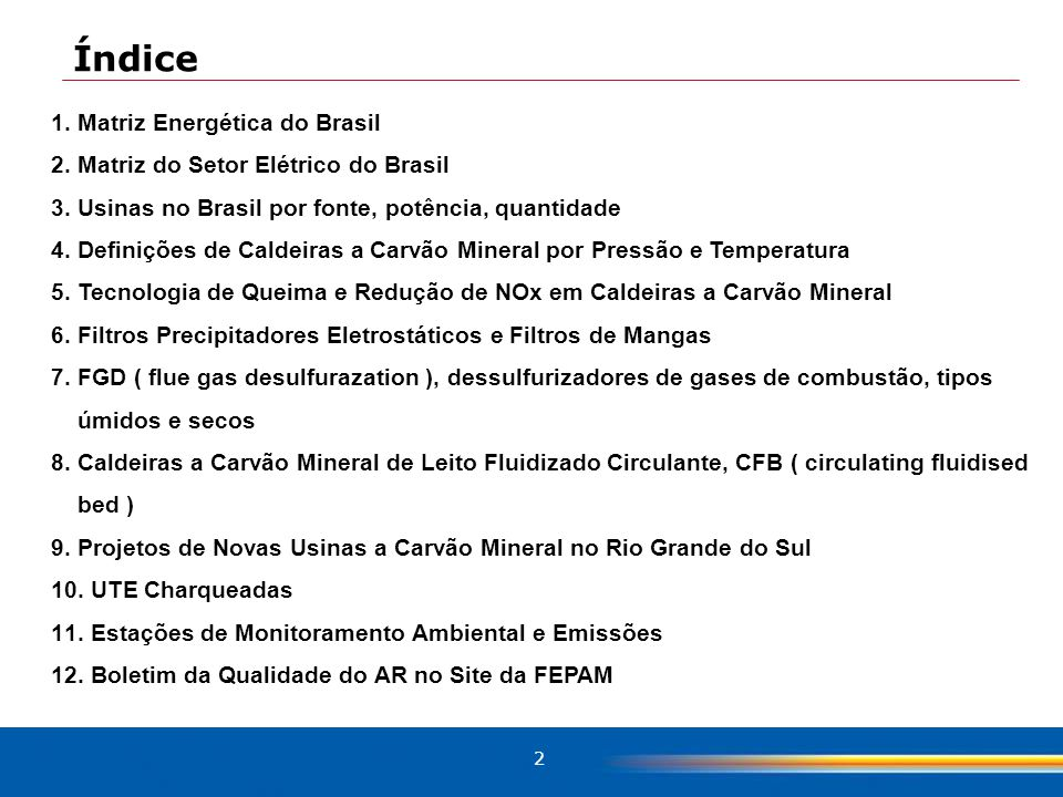 2 Índice 1.Matriz Energética do Brasil 2.Matriz do Setor Elétrico do Brasil 3.Usinas no Brasil por fonte, potência, quantidade 4.Definições de Caldeiras a Carvão Mineral por Pressão e Temperatura 5.Tecnologia de Queima e Redução de NOx em Caldeiras a Carvão Mineral 6.Filtros Precipitadores Eletrostáticos e Filtros de Mangas 7.FGD ( flue gas desulfurazation ), dessulfurizadores de gases de combustão, tipos úmidos e secos 8.Caldeiras a Carvão Mineral de Leito Fluidizado Circulante, CFB ( circulating fluidised bed ) 9.Projetos de Novas Usinas a Carvão Mineral no Rio Grande do Sul 10.