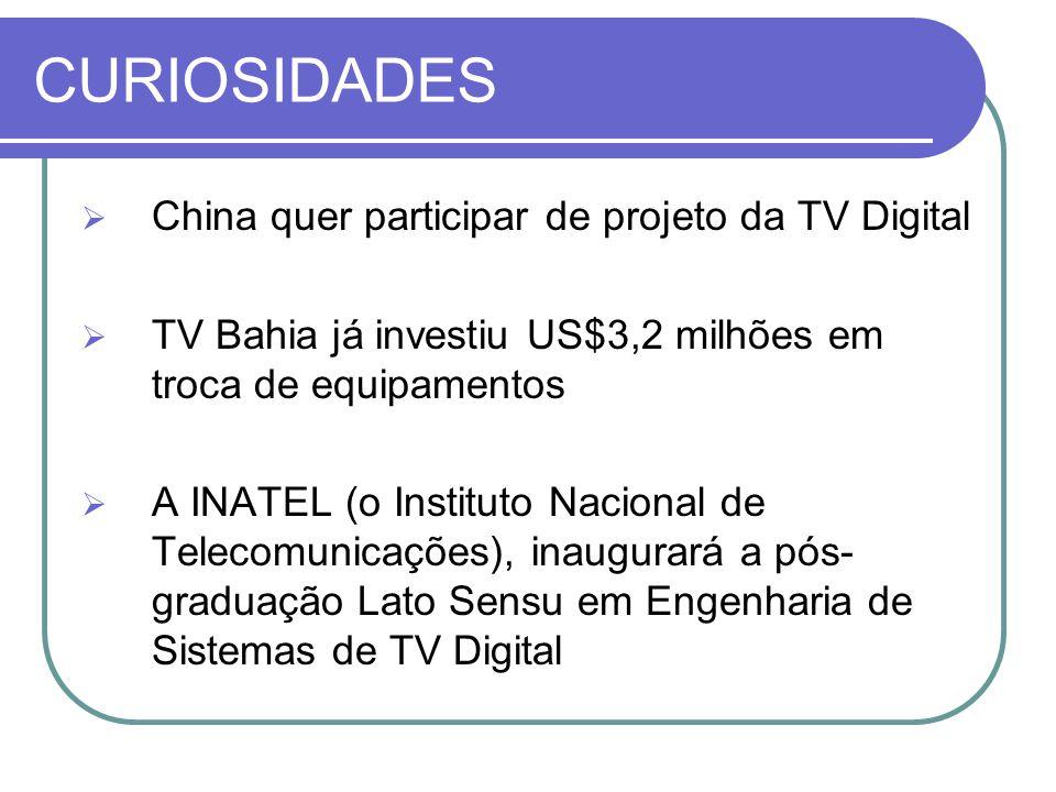 CURIOSIDADES  China quer participar de projeto da TV Digital  TV Bahia já investiu US$3,2 milhões em troca de equipamentos  A INATEL (o Instituto N