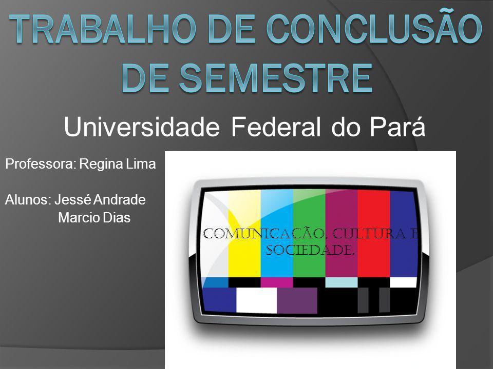 Professora: Regina Lima Alunos: Jessé Andrade Marcio Dias Comunicação, cultura e sociedade. Universidade Federal do Pará
