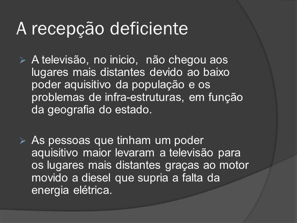 A recepção deficiente  A televisão, no inicio, não chegou aos lugares mais distantes devido ao baixo poder aquisitivo da população e os problemas de