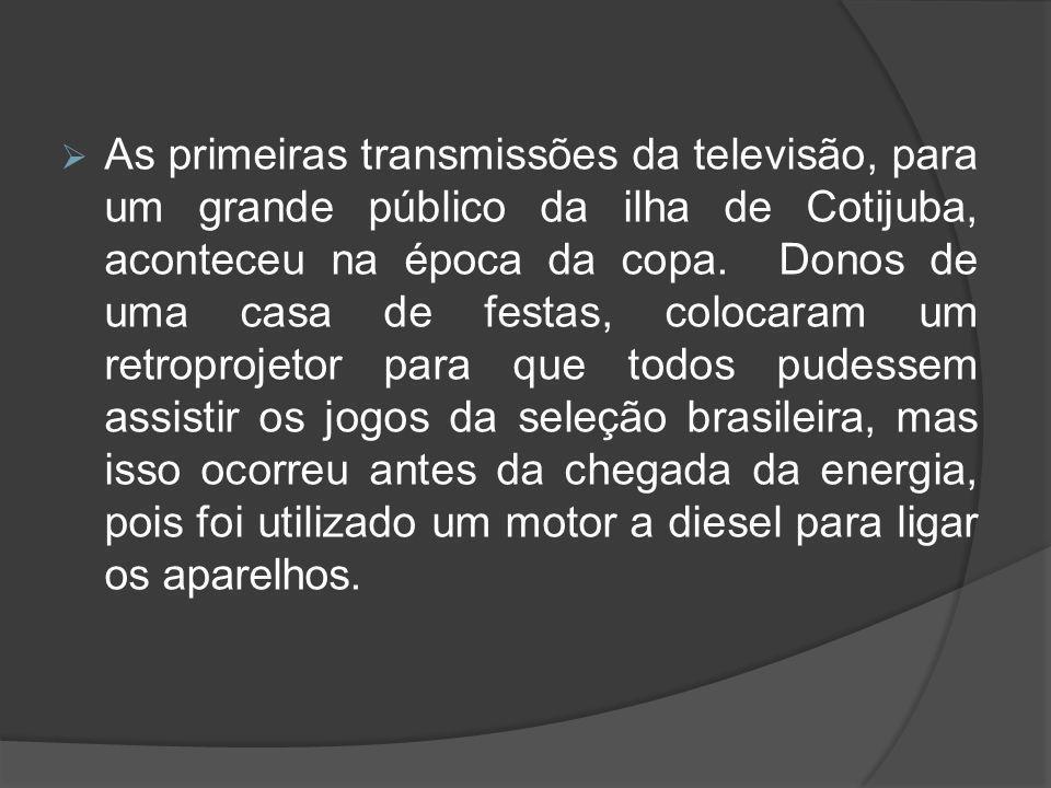  As primeiras transmissões da televisão, para um grande público da ilha de Cotijuba, aconteceu na época da copa. Donos de uma casa de festas, colocar