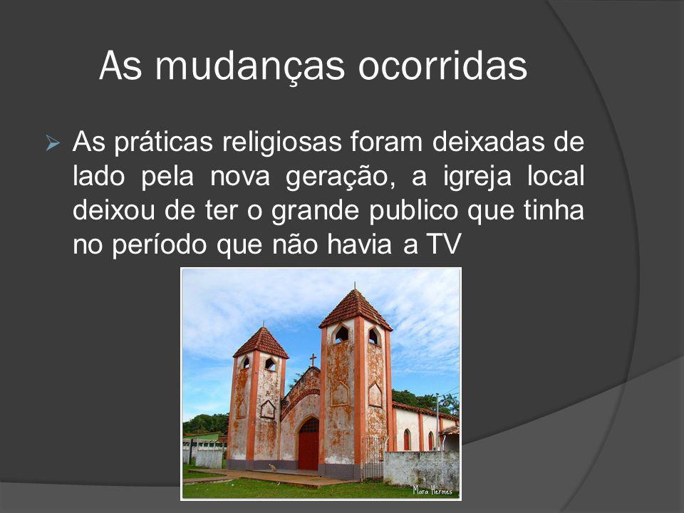 As mudanças ocorridas  As práticas religiosas foram deixadas de lado pela nova geração, a igreja local deixou de ter o grande publico que tinha no pe