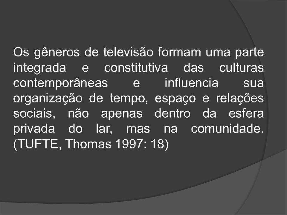 Os gêneros de televisão formam uma parte integrada e constitutiva das culturas contemporâneas e influencia sua organização de tempo, espaço e relações
