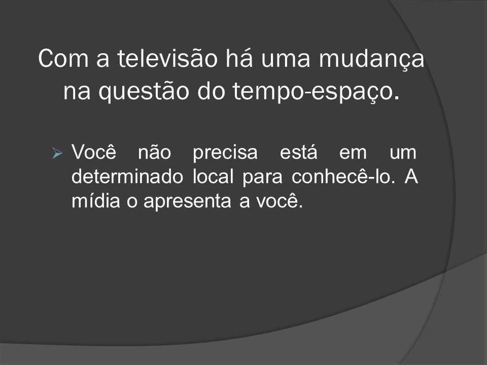 Com a televisão há uma mudança na questão do tempo-espaço.  Você não precisa está em um determinado local para conhecê-lo. A mídia o apresenta a você