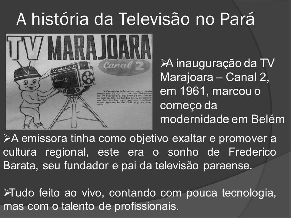 A história da Televisão no Pará  A emissora tinha como objetivo exaltar e promover a cultura regional, este era o sonho de Frederico Barata, seu fund