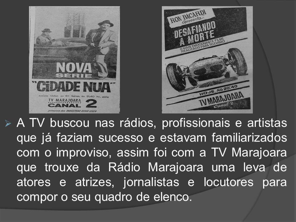  A TV buscou nas rádios, profissionais e artistas que já faziam sucesso e estavam familiarizados com o improviso, assim foi com a TV Marajoara que tr