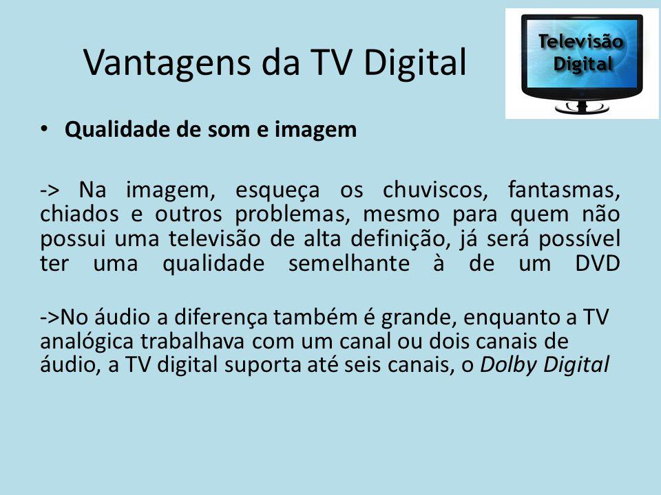 Vantagens da TV Digital Qualidade de som e imagem -> Na imagem, esqueça os chuviscos, fantasmas, chiados e outros problemas, mesmo para quem não possu