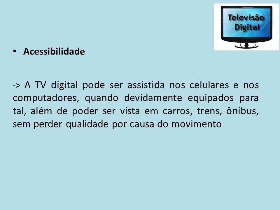 Acessibilidade -> A TV digital pode ser assistida nos celulares e nos computadores, quando devidamente equipados para tal, além de poder ser vista em