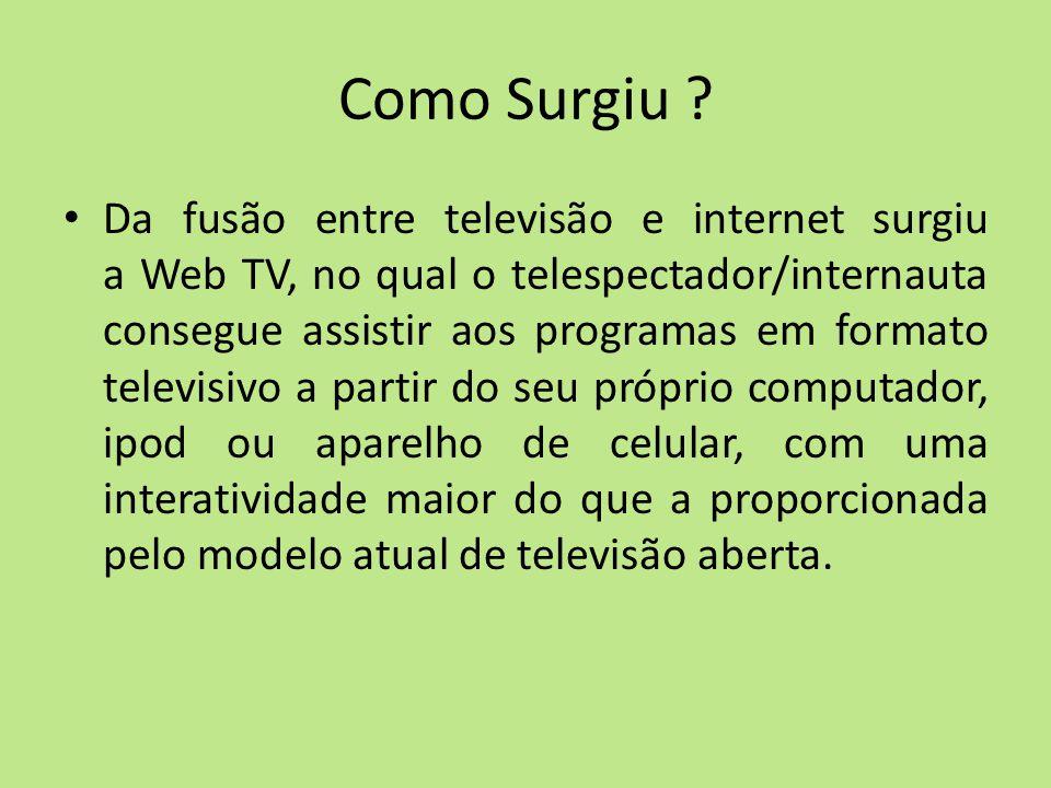 Como Surgiu ? Da fusão entre televisão e internet surgiu a Web TV, no qual o telespectador/internauta consegue assistir aos programas em formato telev
