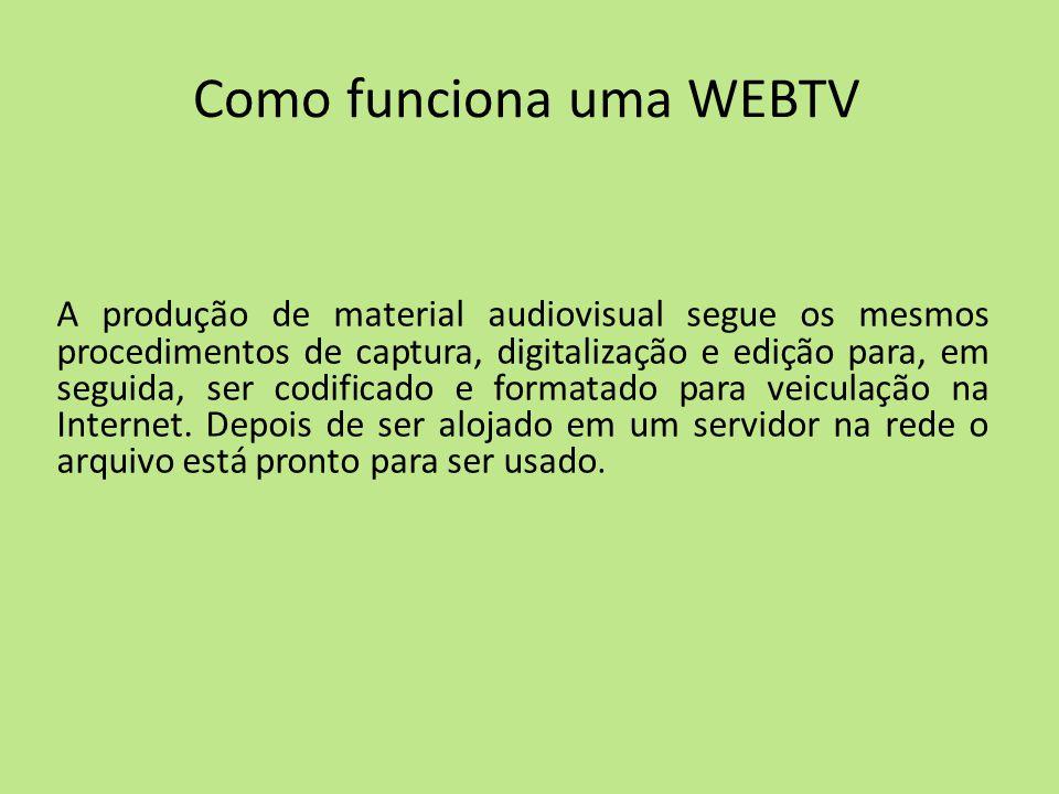 Como funciona uma WEBTV A produção de material audiovisual segue os mesmos procedimentos de captura, digitalização e edição para, em seguida, ser codi