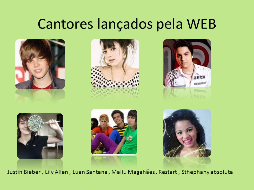 Cantores lançados pela WEB Justin Bieber, Lily Allen, Luan Santana, Mallu Magahães, Restart, Sthephany absoluta