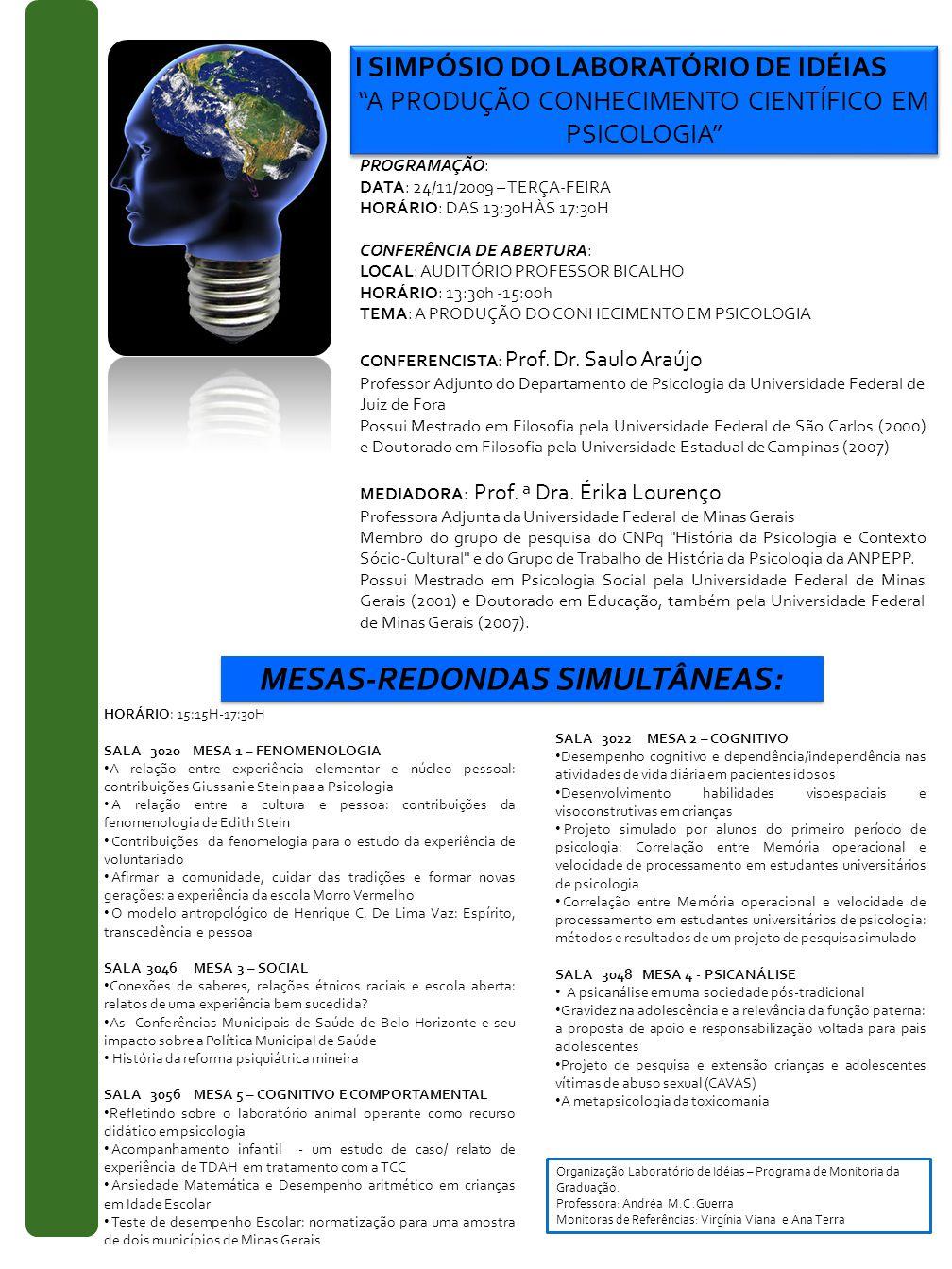 I SIMPÓSIO DO LABORATÓRIO DE IDÉIAS A PRODUÇÃO CONHECIMENTO CIENTÍFICO EM PSICOLOGIA I SIMPÓSIO DO LABORATÓRIO DE IDÉIAS A PRODUÇÃO CONHECIMENTO CIENTÍFICO EM PSICOLOGIA PROGRAMAÇÃO: DATA: 24/11/2009 – TERÇA-FEIRA HORÁRIO: DAS 13:30H ÀS 17:30H CONFERÊNCIA DE ABERTURA: LOCAL: AUDITÓRIO PROFESSOR BICALHO HORÁRIO: 13:30h -15:00h TEMA: A PRODUÇÃO DO CONHECIMENTO EM PSICOLOGIA CONFERENCISTA: Prof.