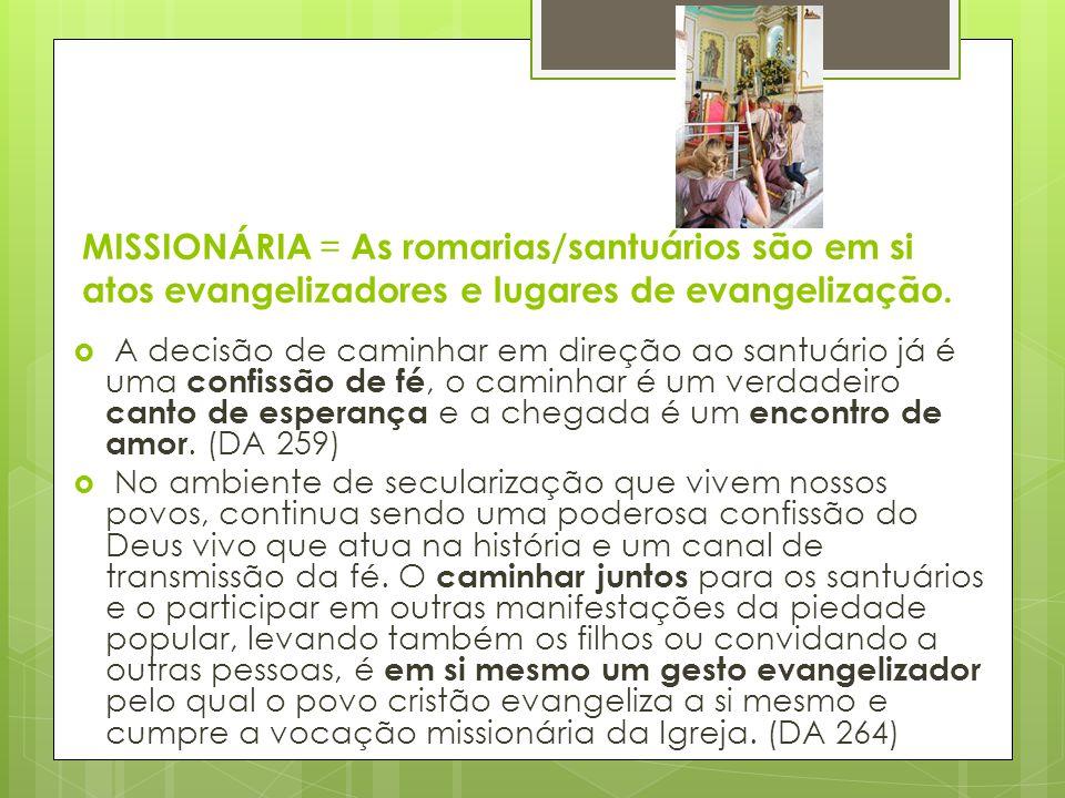 MISSIONÁRIA = As romarias/santuários são em si atos evangelizadores e lugares de evangelização.  A decisão de caminhar em direção ao santuário já é u