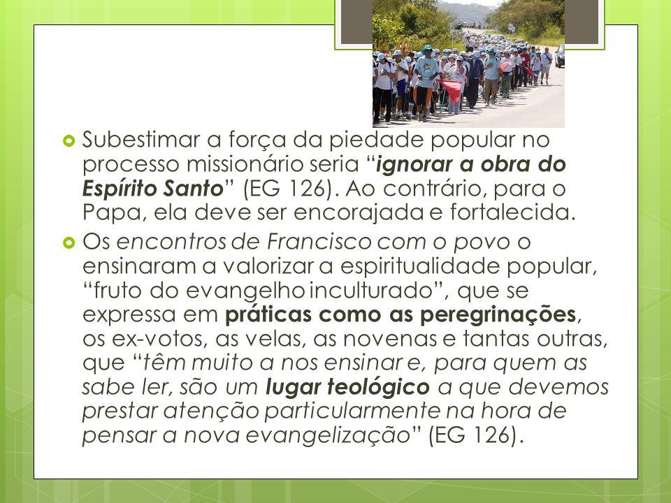 """ Subestimar a força da piedade popular no processo missionário seria """" ignorar a obra do Espírito Santo """" (EG 126). Ao contrário, para o Papa, ela de"""