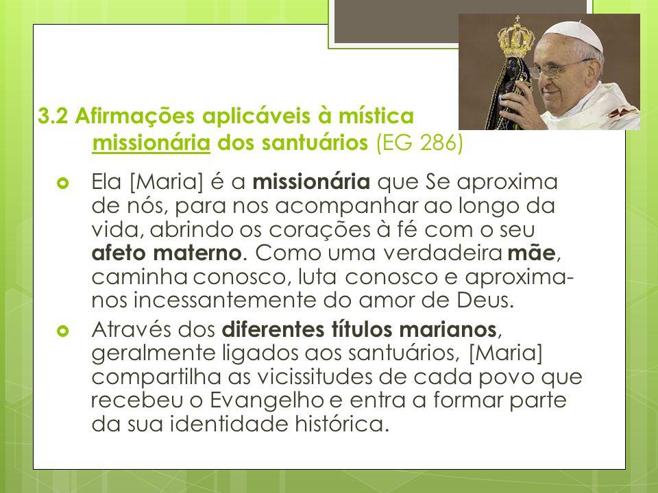 3.2 Afirmações aplicáveis à mística missionária dos santuários (EG 286)  Ela [Maria] é a missionária que Se aproxima de nós, para nos acompanhar ao l