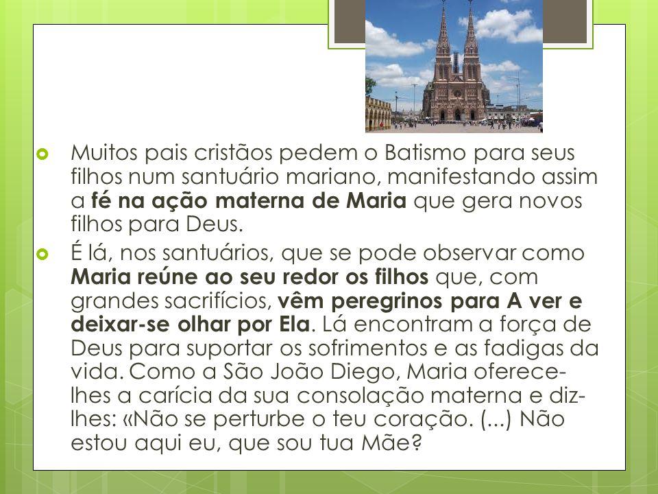  Muitos pais cristãos pedem o Batismo para seus filhos num santuário mariano, manifestando assim a fé na ação materna de Maria que gera novos filhos
